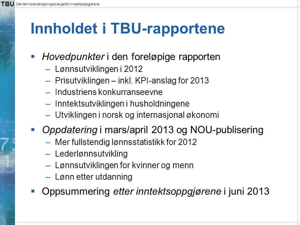 TBU Det tekniske beregningsutvalget for inntektsoppgjørene Innholdet i TBU-rapportene  Hovedpunkter i den foreløpige rapporten –Lønnsutviklingen i 20