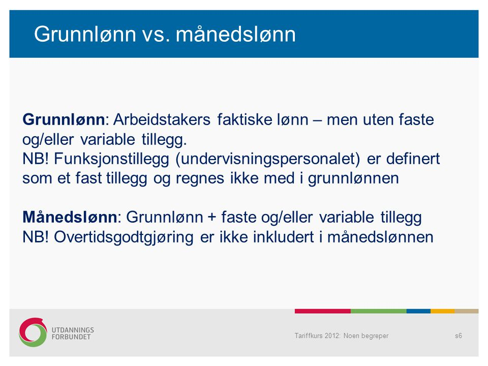 Grunnlønn vs. månedslønn Tariffkurs 2012: Noen begrepers6 Grunnlønn: Arbeidstakers faktiske lønn – men uten faste og/eller variable tillegg. NB! Funks
