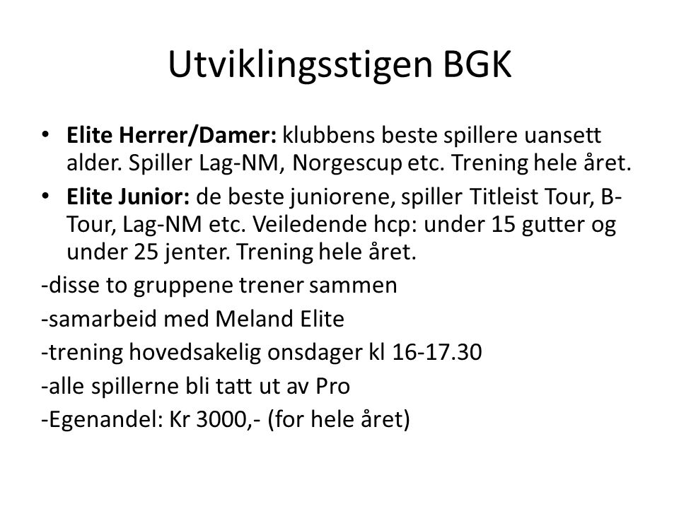 Utviklingsstigen BGK • Elite Herrer/Damer: klubbens beste spillere uansett alder. Spiller Lag-NM, Norgescup etc. Trening hele året. • Elite Junior: de