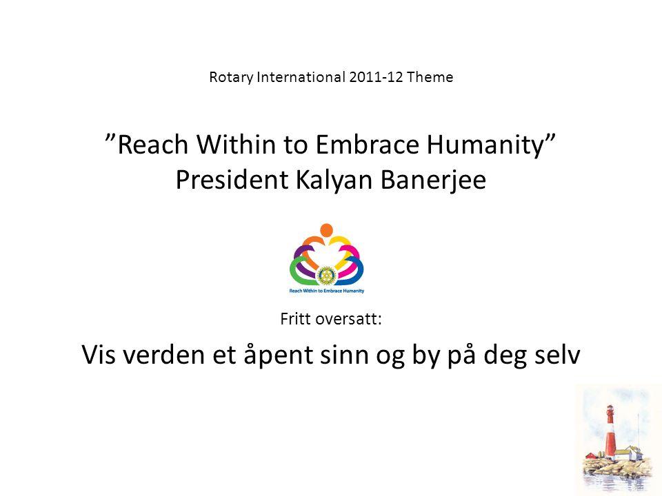 """Rotary International 2011-12 Theme """"Reach Within to Embrace Humanity"""" President Kalyan Banerjee Fritt oversatt: Vis verden et åpent sinn og by på deg"""
