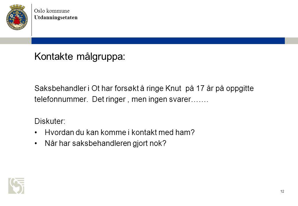 Oslo kommune Utdanningsetaten 12 Kontakte målgruppa: Saksbehandler i Ot har forsøkt å ringe Knut på 17 år på oppgitte telefonnummer. Det ringer, men i