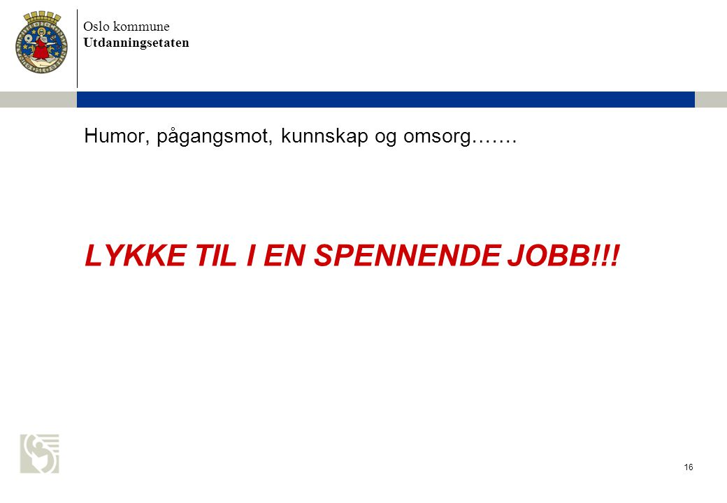Oslo kommune Utdanningsetaten 16 Humor, pågangsmot, kunnskap og omsorg……. LYKKE TIL I EN SPENNENDE JOBB!!!