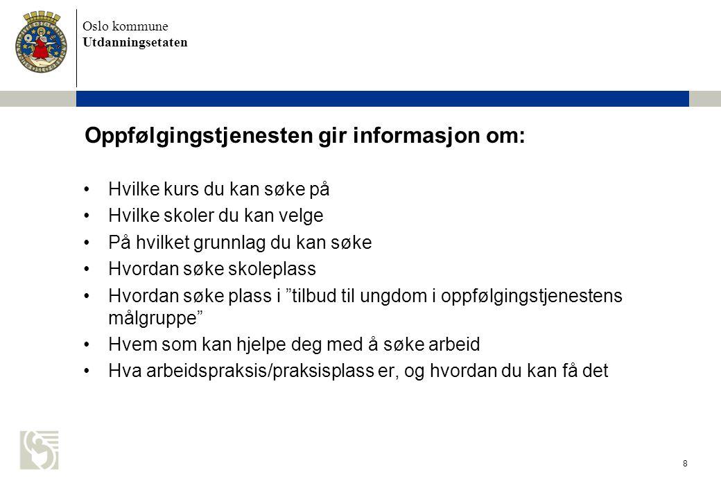 Oslo kommune Utdanningsetaten 8 Oppfølgingstjenesten gir informasjon om: •Hvilke kurs du kan søke på •Hvilke skoler du kan velge •På hvilket grunnlag