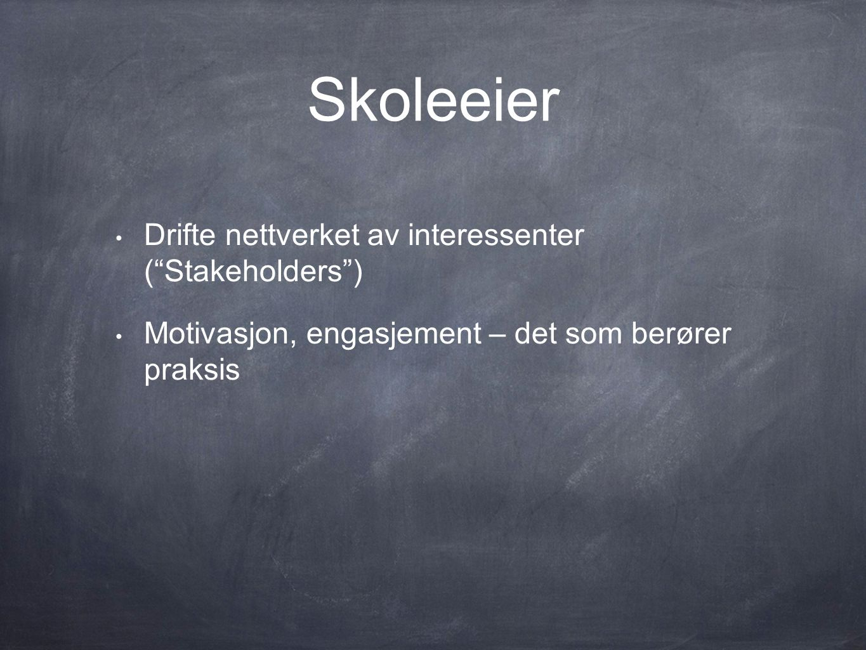 Skoleeier • Drifte nettverket av interessenter ( Stakeholders ) • Motivasjon, engasjement – det som berører praksis