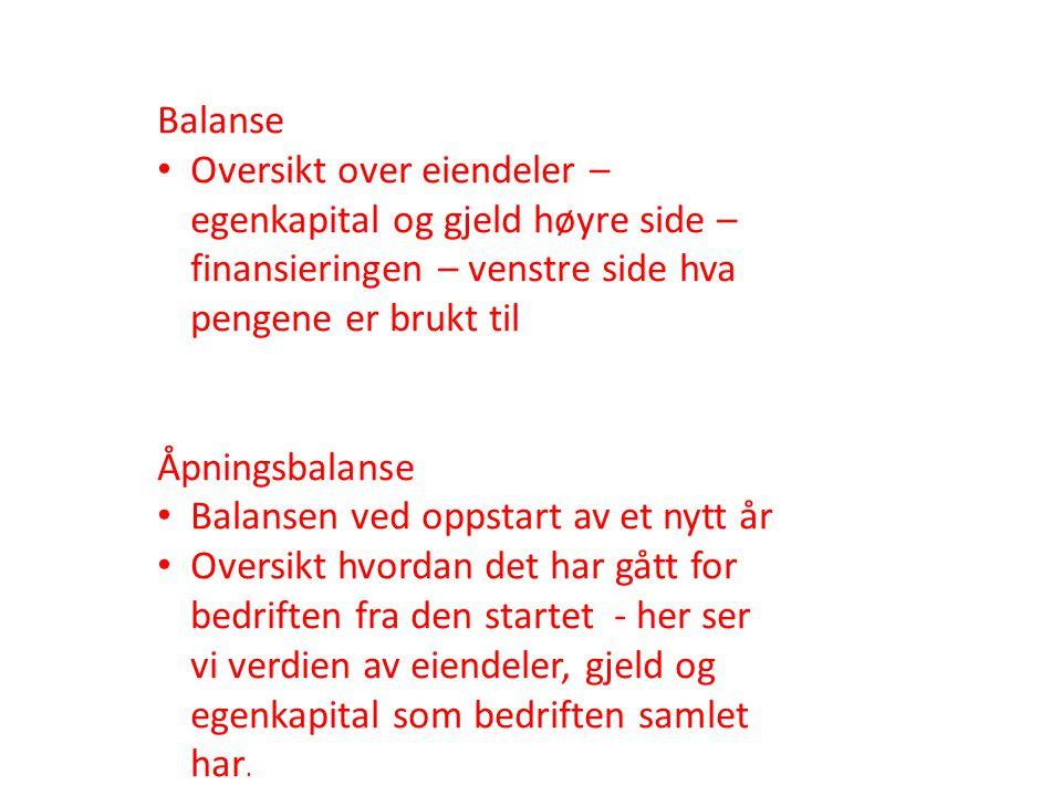Balanse • Oversikt over eiendeler – egenkapital og gjeld høyre side – finansieringen – venstre side hva pengene er brukt til Åpningsbalanse • Balansen