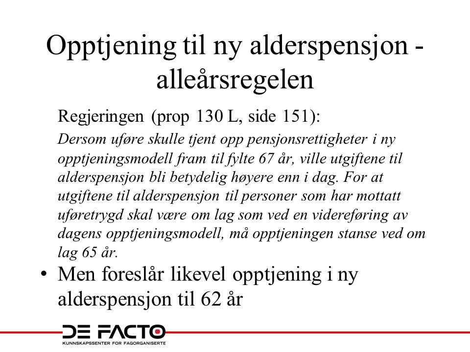 Opptjening til ny alderspensjon - alleårsregelen Regjeringen (prop 130 L, side 151): Dersom uføre skulle tjent opp pensjonsrettigheter i ny opptjening