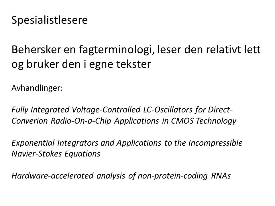 Spesialistlesere Behersker en fagterminologi, leser den relativt lett og bruker den i egne tekster Avhandlinger: Fully Integrated Voltage-Controlled LC-Oscillators for Direct- Converion Radio-On-a-Chip Applications in CMOS Technology Exponential Integrators and Applications to the Incompressible Navier-Stokes Equations Hardware-accelerated analysis of non-protein-coding RNAs