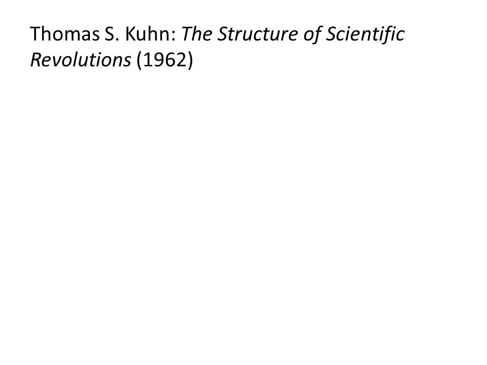Thomas S. Kuhn: The Structure of Scientific Revolutions (1962)