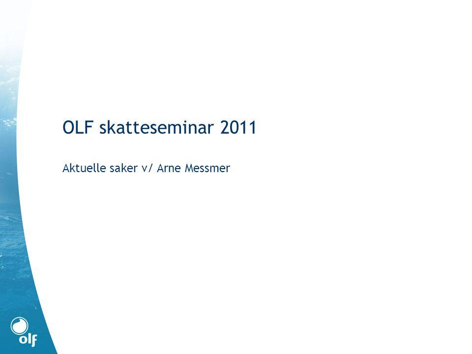 OLF skatteseminar 2011 Aktuelle saker v/ Arne Messmer