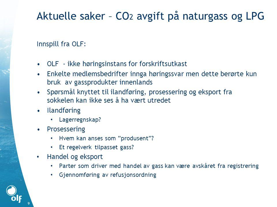 Aktuelle saker – CO 2 avgift på naturgass og LPG 9 Innspill fra OLF: •OLF - ikke høringsinstans for forskriftsutkast •Enkelte medlemsbedrifter innga h