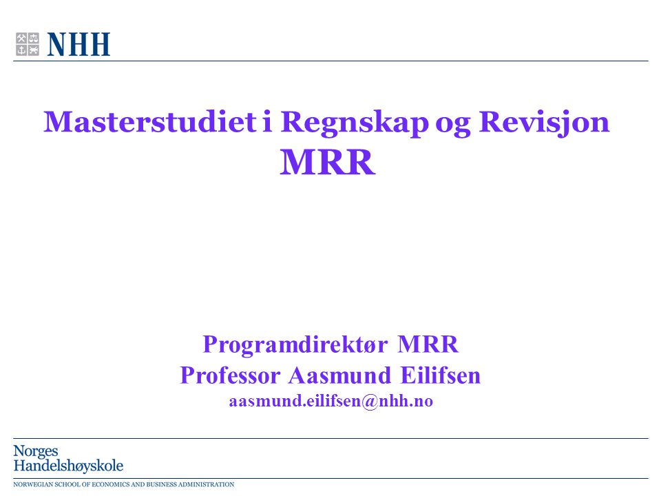 Masterstudiet i Regnskap og Revisjon MRR Programdirektør MRR Professor Aasmund Eilifsen aasmund.eilifsen@nhh.no