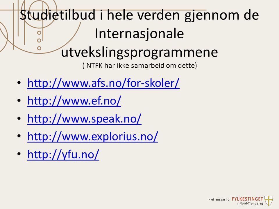 Studietilbud i hele verden gjennom de Internasjonale utvekslingsprogrammene ( NTFK har ikke samarbeid om dette) • http://www.afs.no/for-skoler/ http://www.afs.no/for-skoler/ • http://www.ef.no/ http://www.ef.no/ • http://www.speak.no/ http://www.speak.no/ • http://www.explorius.no/ http://www.explorius.no/ • http://yfu.no/ http://yfu.no/