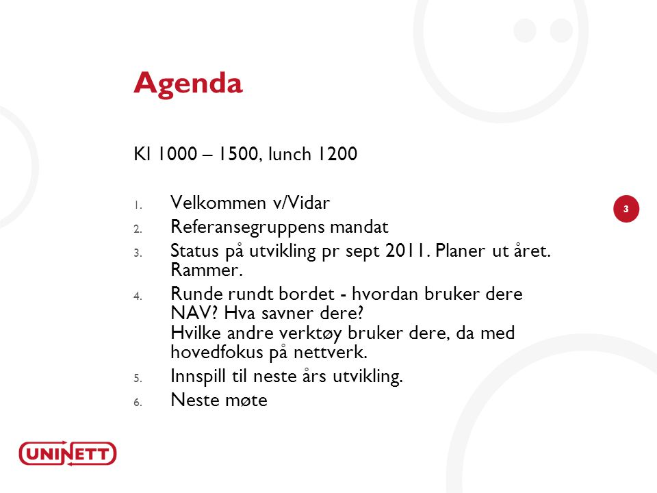 3 Agenda Kl 1000 – 1500, lunch 1200 1. Velkommen v/Vidar 2. Referansegruppens mandat 3. Status på utvikling pr sept 2011. Planer ut året. Rammer. 4. R
