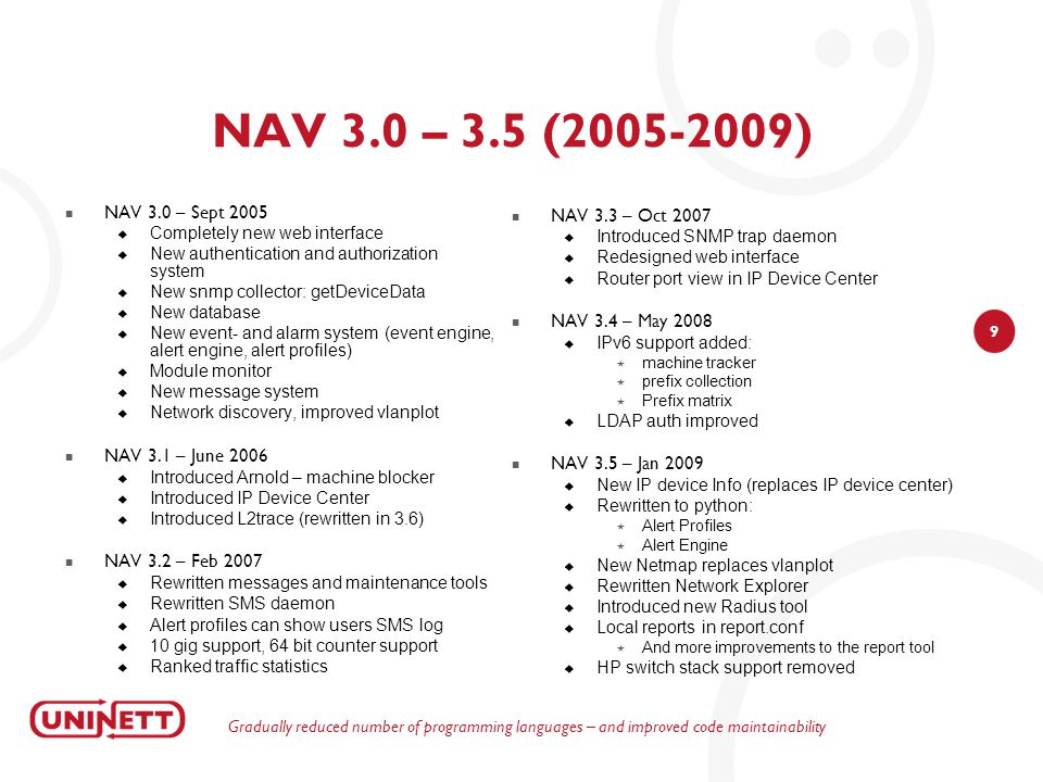10 NAV development 2010 -> NAV 3.6 • new SNMP collector (now common interface table) • mailin (external alarm parsing) • enhancements to report system (CSV export, availability report..) • several subsystems rewritten (machine tracker, dev history, makecricketconfig) • support ignore resolved alerts NAV 3.7 • introduced Geomap (OpenStreetMap) • sudo (admin can manage user's alert profiles) • AD LDAP support NAV 3.8 • New tool: portAdmin • rewritten seedDB tool • report for inactive devices FeaturesBugs 1May 2010NAV 3.6.0b13410 2June 2010NAV 3.6.0b29 3June 2010NAV 3.6.0b3112 4July 2010NAV 3.6.0b410 5Aug 2010NAV 3.6.0b56 6Sept 2010NAV 3.6.0b6121 7Oct 2010NAV 3.6.0116 8Oct 2010NAV 3.6.111 9Nov 2010NAV 3.6.27 10Nov 2010NAV 3.6.31 11Nov 2010NAV 3.7.050 12Dec 2010NAV 3.7.16 13Dec 2010NAV 3.7.24 14Jan 2011NAV 3.7.39 15Jan 2011NAV 3.7.42 16Feb 2011NAV 3.8.062 17Feb 2011NAV 3.8.119 18Mar 2011NAV 3.8.212 19Mar 2011NAV 3.8.36 Totalt49153 New SNMP collector => Improved equipment support