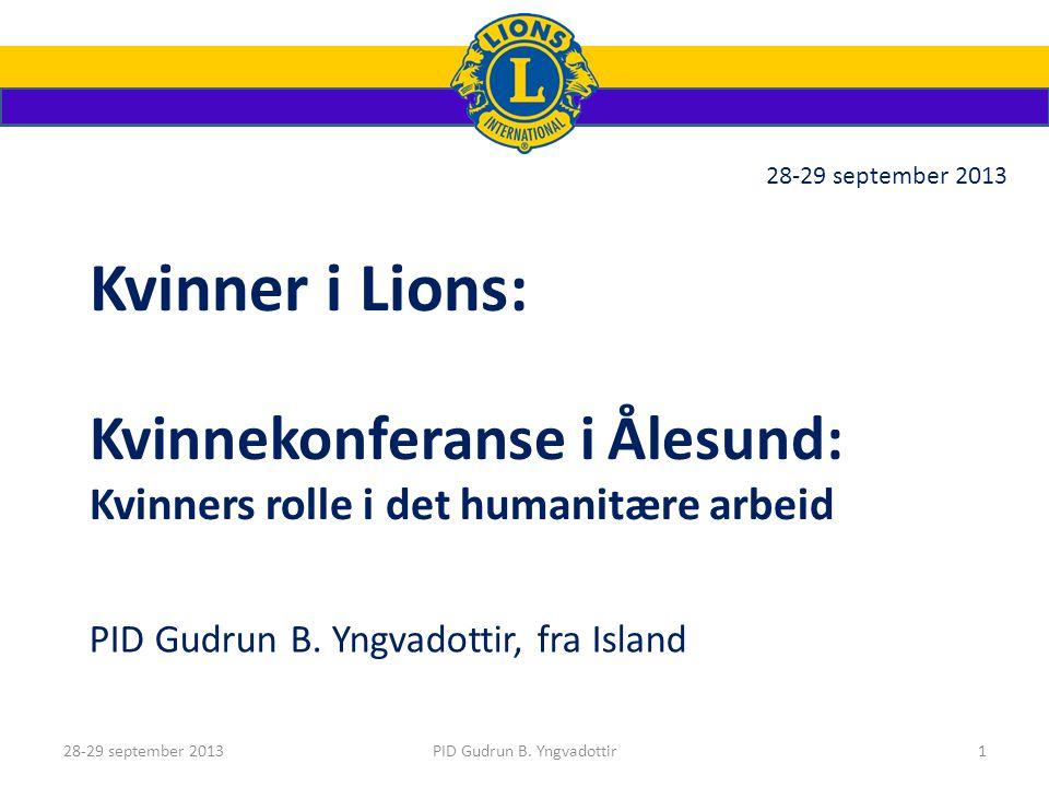 Kvinner i Lions: Kvinnekonferanse i Ålesund: Kvinners rolle i det humanitære arbeid PID Gudrun B. Yngvadottir, fra Island 28-29 september 2013 PID Gud