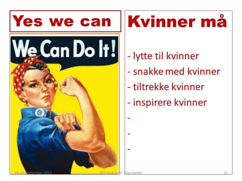 Kvinner må - lytte til kvinner - snakke med kvinner - tiltrekke kvinner - inspirere kvinner - Yes we can PID Gudrun B. Yngvadottir28-29 september 2013