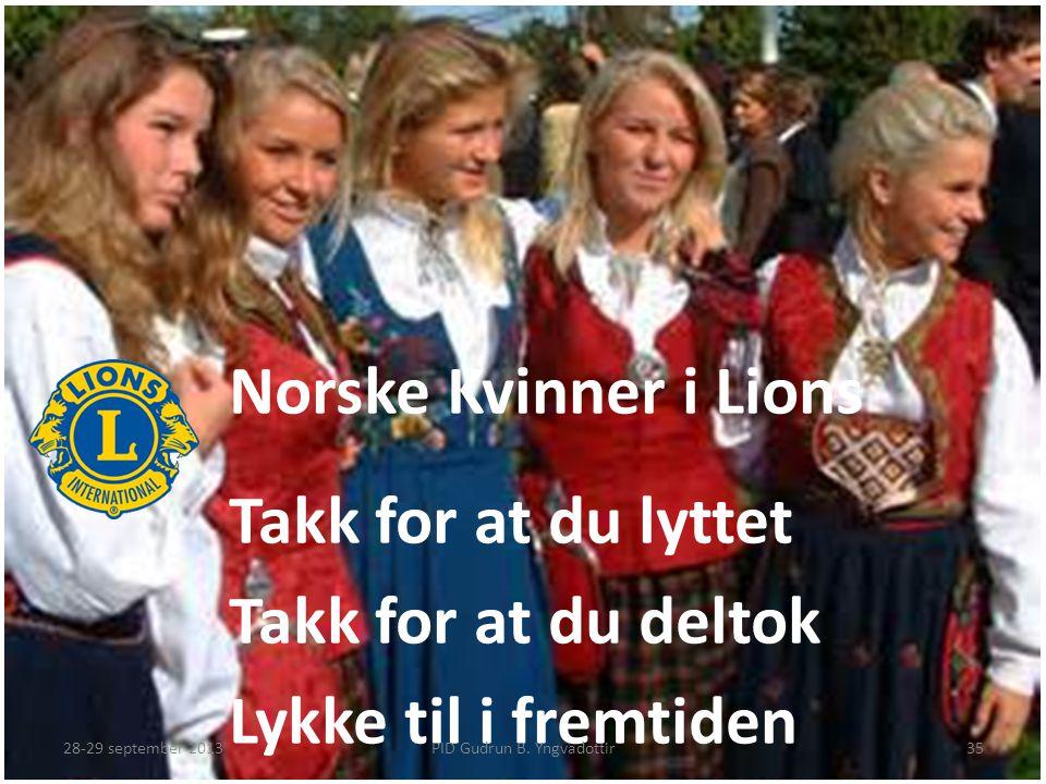 Norske Kvinner i Lions Takk for at du lyttet Takk for at du deltok Lykke til i fremtiden PID Gudrun B. Yngvadottir28-29 september 201335
