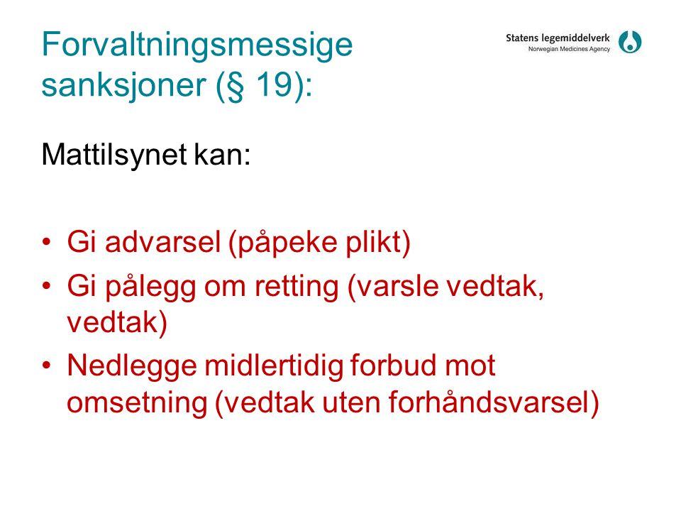 Forvaltningsmessige sanksjoner (§ 19): Mattilsynet kan: •Gi advarsel (påpeke plikt) •Gi pålegg om retting (varsle vedtak, vedtak) •Nedlegge midlertidig forbud mot omsetning (vedtak uten forhåndsvarsel)