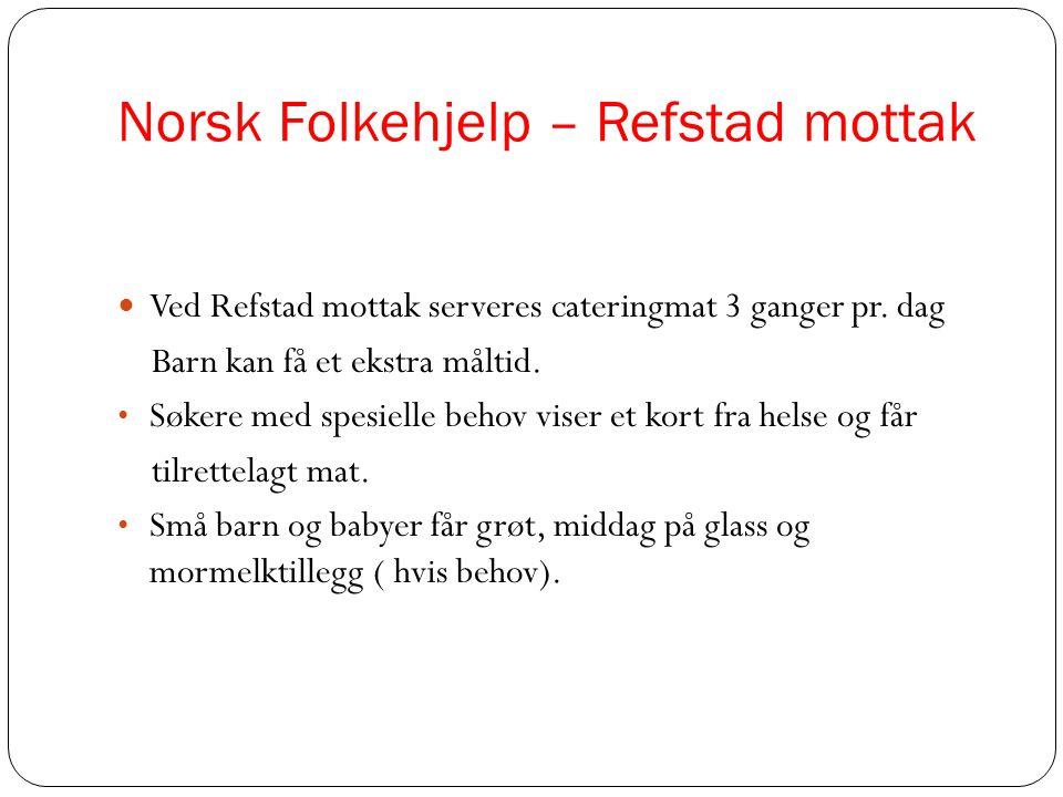 Norsk Folkehjelp – Refstad mottak  Ved Refstad mottak serveres cateringmat 3 ganger pr. dag Barn kan få et ekstra måltid. • Søkere med spesielle beho