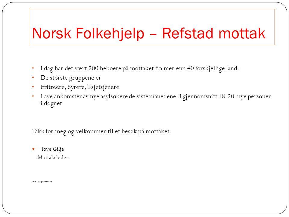Norsk Folkehjelp – Refstad mottak • I dag har det vært 200 beboere på mottaket fra mer enn 40 forskjellige land. • De største gruppene er • Eritreere,