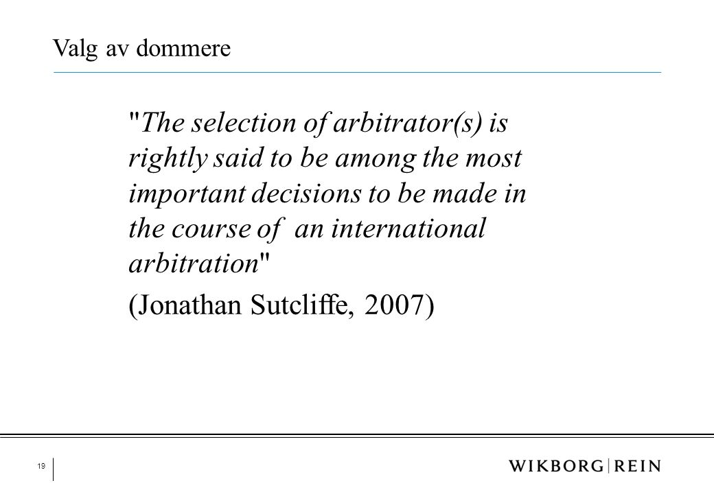 19 The selection of arbitrator(s) is rightly said to be among the most important decisions to be made in the course of an international arbitration (Jonathan Sutcliffe, 2007) Valg av dommere