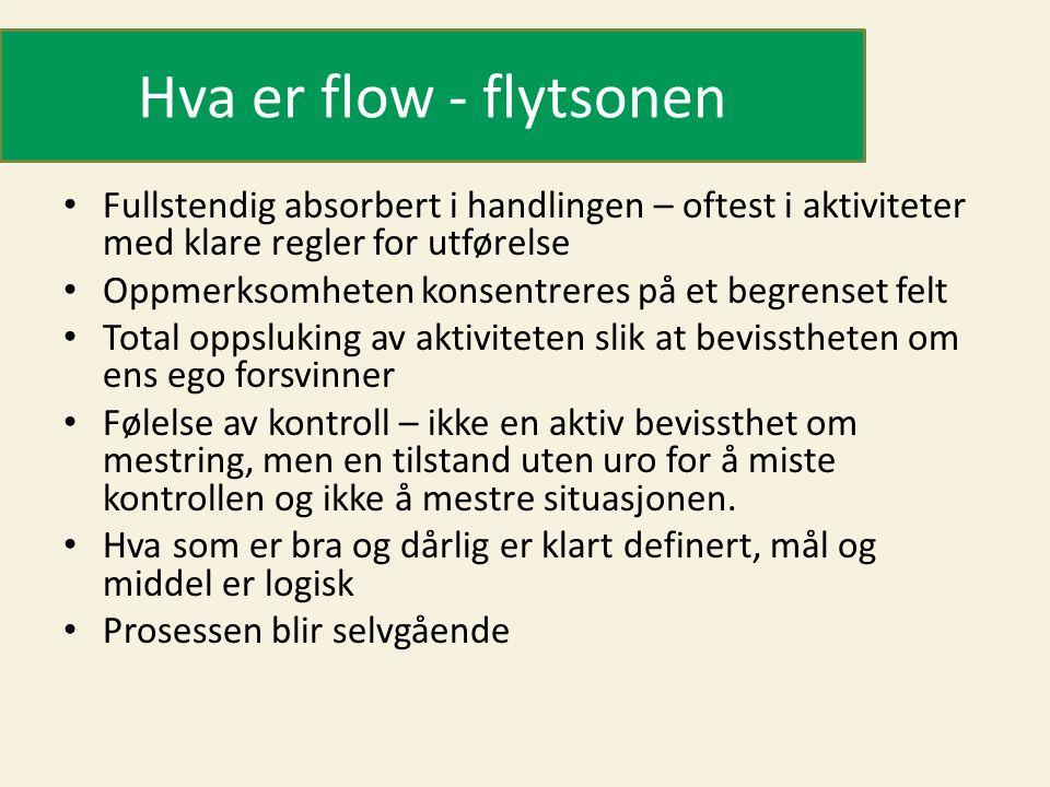 Hva er flow - flytsonen • Fullstendig absorbert i handlingen – oftest i aktiviteter med klare regler for utførelse • Oppmerksomheten konsentreres på e
