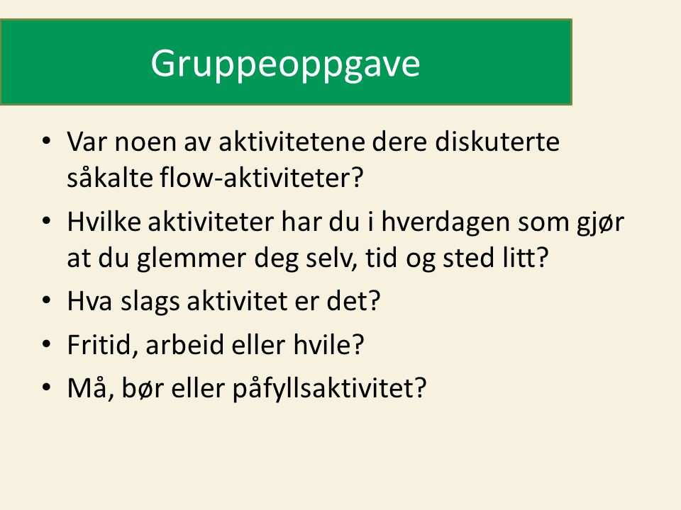 Gruppeoppgave • Var noen av aktivitetene dere diskuterte såkalte flow-aktiviteter? • Hvilke aktiviteter har du i hverdagen som gjør at du glemmer deg