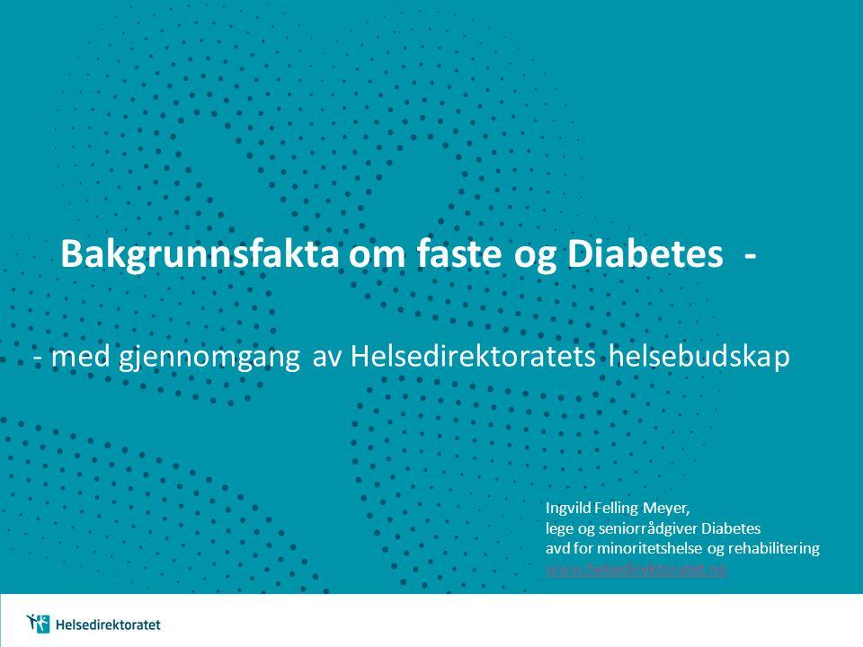 Bakgrunnsfakta om faste og Diabetes - - med gjennomgang av Helsedirektoratets helsebudskap Ingvild Felling Meyer, lege og seniorrådgiver Diabetes avd