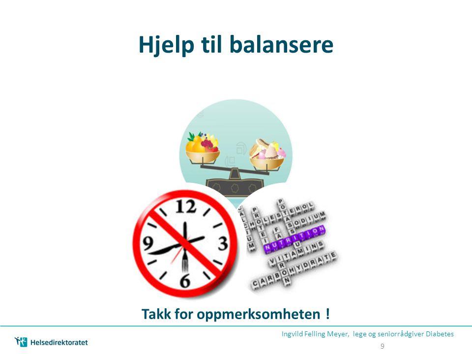 Hjelp til balansere Ingvild Felling Meyer, lege og seniorrådgiver Diabetes 9 Takk for oppmerksomheten !