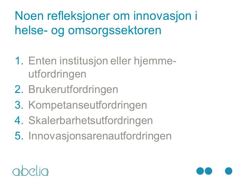 Noen refleksjoner om innovasjon i helse- og omsorgssektoren 1.Enten institusjon eller hjemme- utfordringen 2.Brukerutfordringen 3.Kompetanseutfordringen 4.Skalerbarhetsutfordringen 5.Innovasjonsarenautfordringen