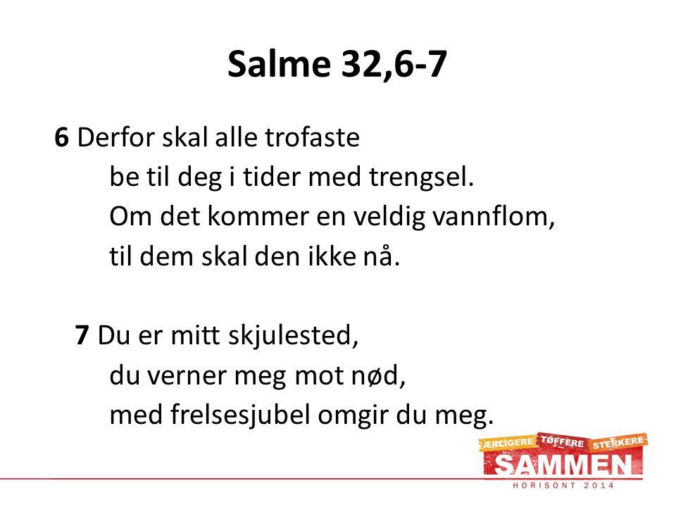 Salme 32,6-7 6 Derfor skal alle trofaste be til deg i tider med trengsel.