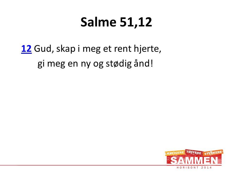 Salme 51,12 12 Gud, skap i meg et rent hjerte,12 gi meg en ny og stødig ånd!
