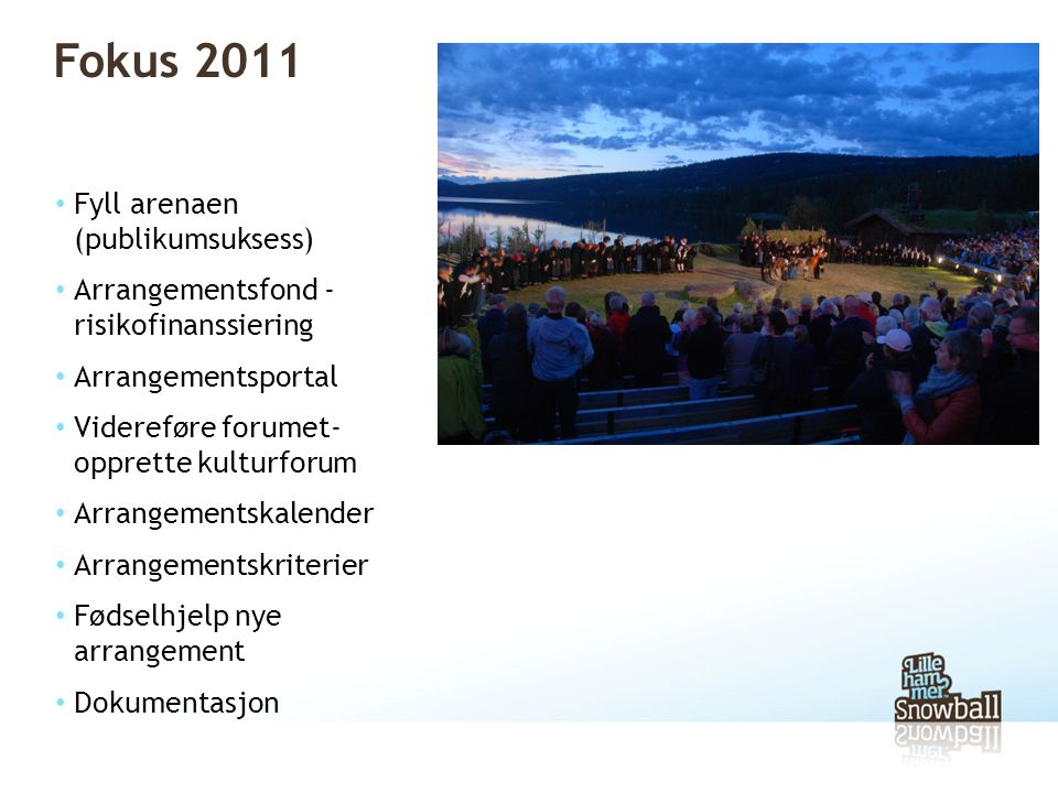 Fokus 2011 • Fyll arenaen (publikumsuksess) • Arrangementsfond - risikofinanssiering • Arrangementsportal • Videreføre forumet- opprette kulturforum • Arrangementskalender • Arrangementskriterier • Fødselhjelp nye arrangement • Dokumentasjon
