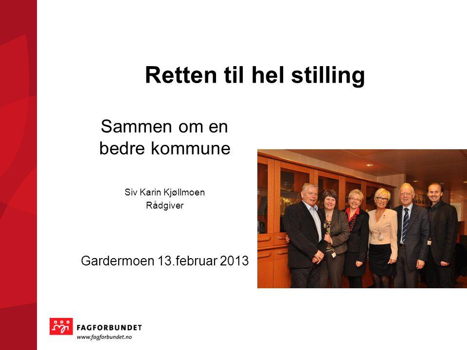 Retten til hel stilling Sammen om en bedre kommune Siv Karin Kjøllmoen Rådgiver Gardermoen 13.februar 2013