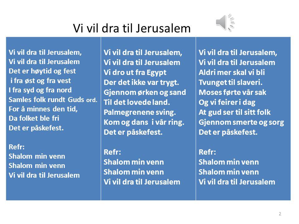 2 Vi vil dra til Jerusalem Vi vil dra til Jerusalem, Vi vil dra til Jerusalem Det er høytid og fest i fra øst og fra vest I fra syd og fra nord Samles folk rundt Guds ord.
