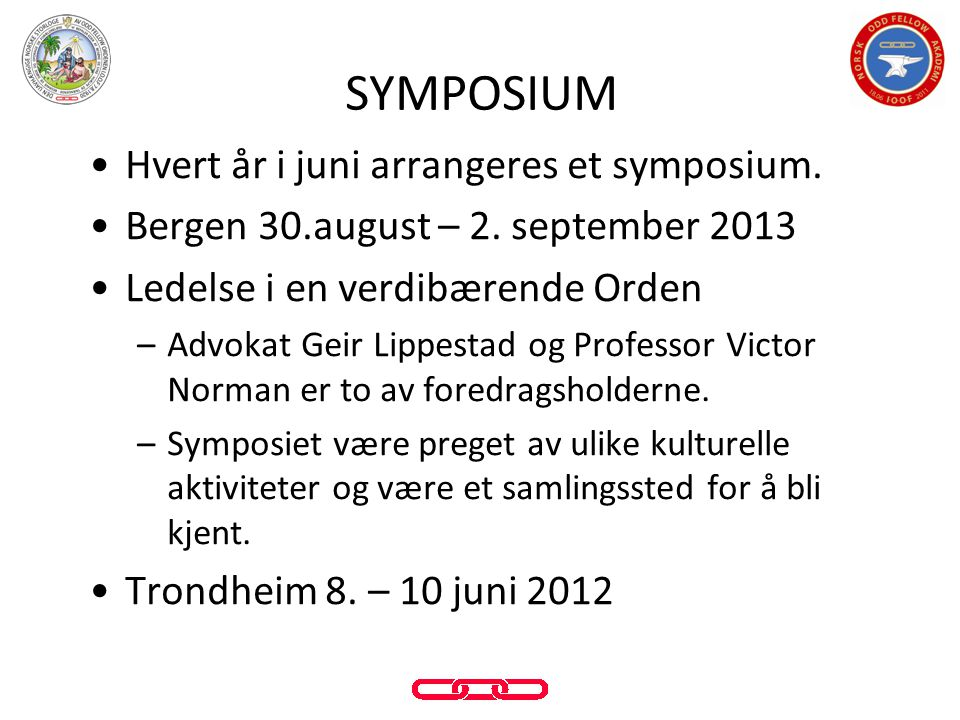 •Hvert år i juni arrangeres et symposium. •Bergen 30.august – 2. september 2013 •Ledelse i en verdibærende Orden –Advokat Geir Lippestad og Professor