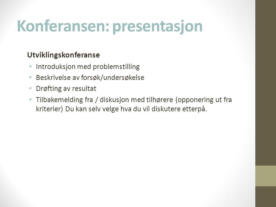 Konferansen: presentasjon Utviklingskonferanse • Introduksjon med problemstilling • Beskrivelse av forsøk/undersøkelse • Drøfting av resultat • Tilbakemelding fra / diskusjon med tilhørere (opponering ut fra kriterier) Du kan selv velge hva du vil diskutere etterpå.