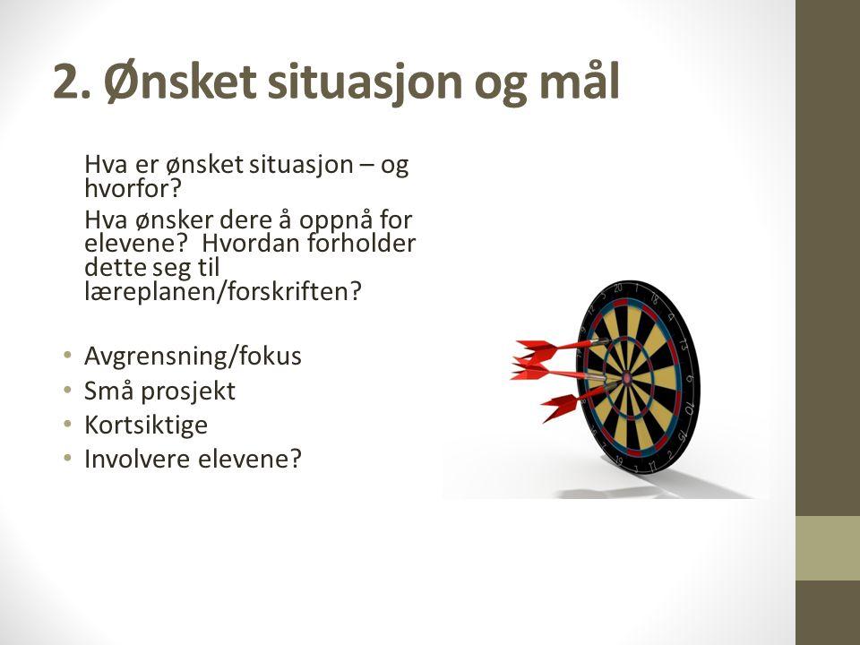 2.Ønsket situasjon og mål Hva er ønsket situasjon – og hvorfor.