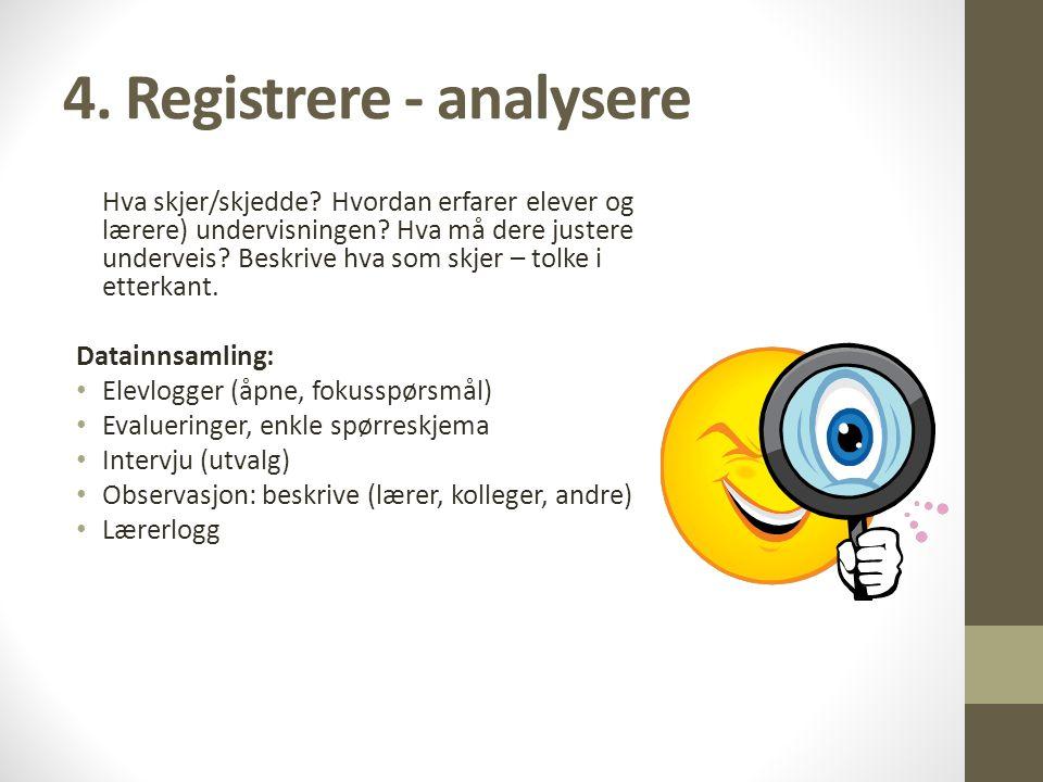 4.Registrere - analysere Hva skjer/skjedde. Hvordan erfarer elever og lærere) undervisningen.