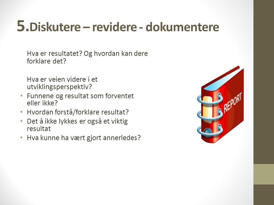 5.Diskutere – revidere - dokumentere Hva er resultatet.