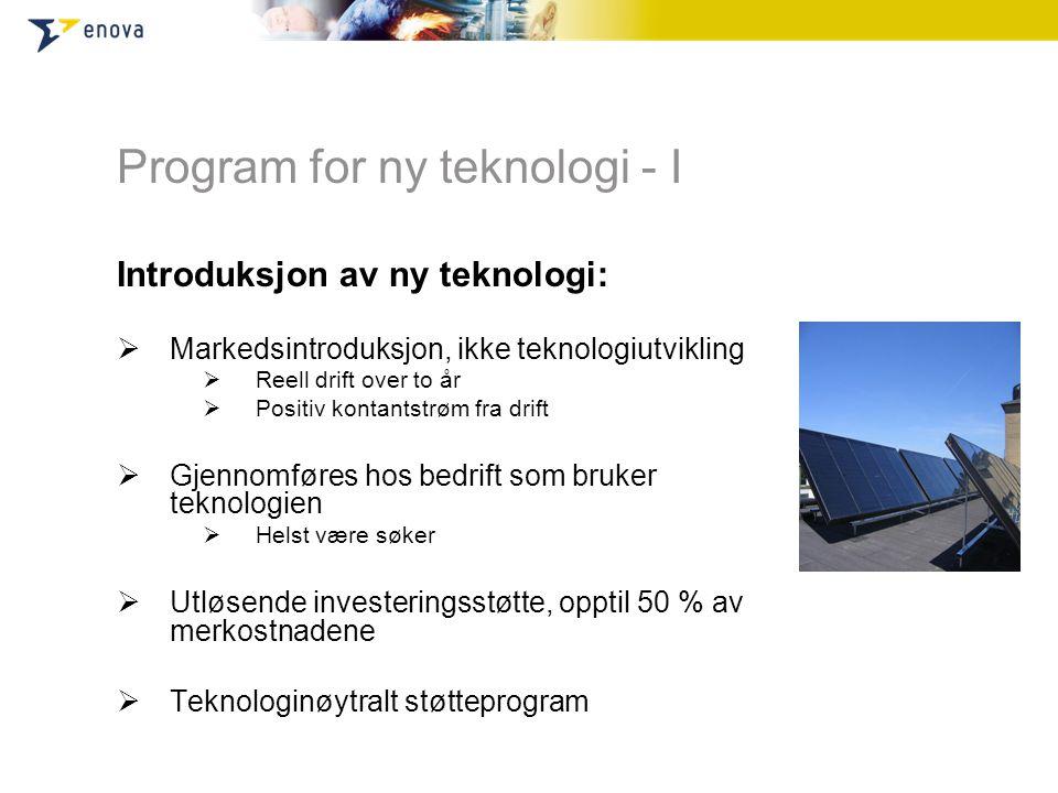 Program for ny teknologi - I Introduksjon av ny teknologi:  Markedsintroduksjon, ikke teknologiutvikling  Reell drift over to år  Positiv kontantst