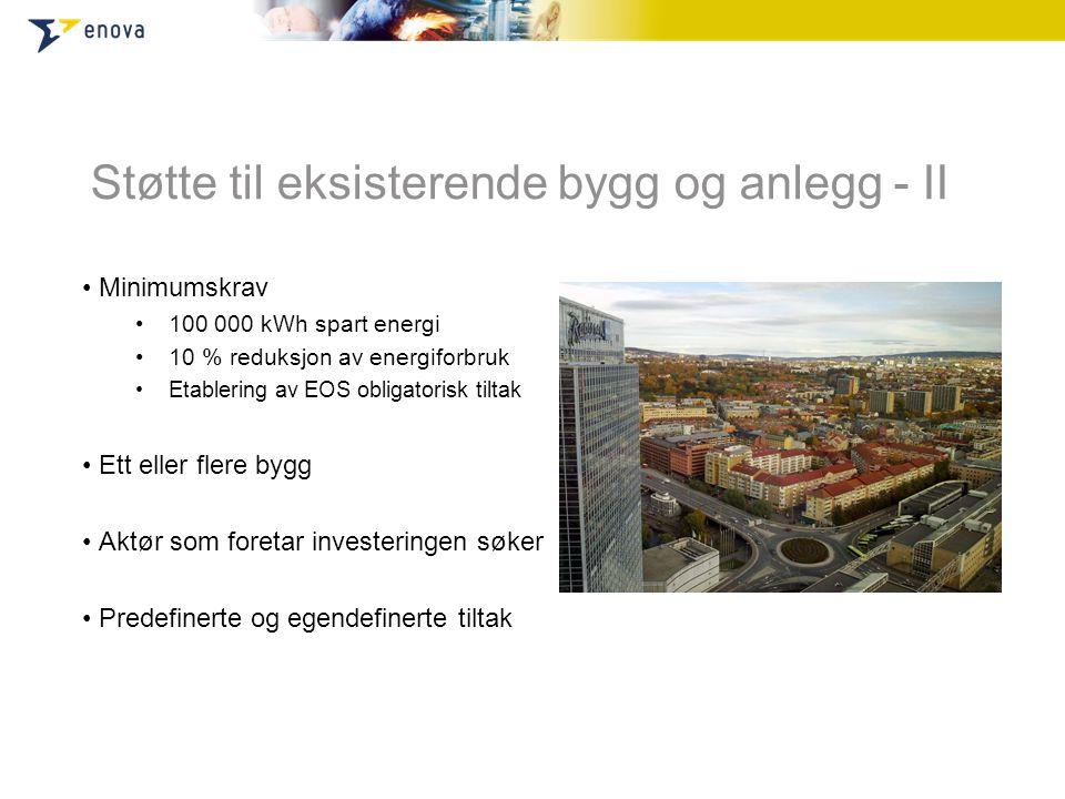 Støtte til eksisterende bygg og anlegg - II • Minimumskrav •100 000 kWh spart energi •10 % reduksjon av energiforbruk •Etablering av EOS obligatorisk