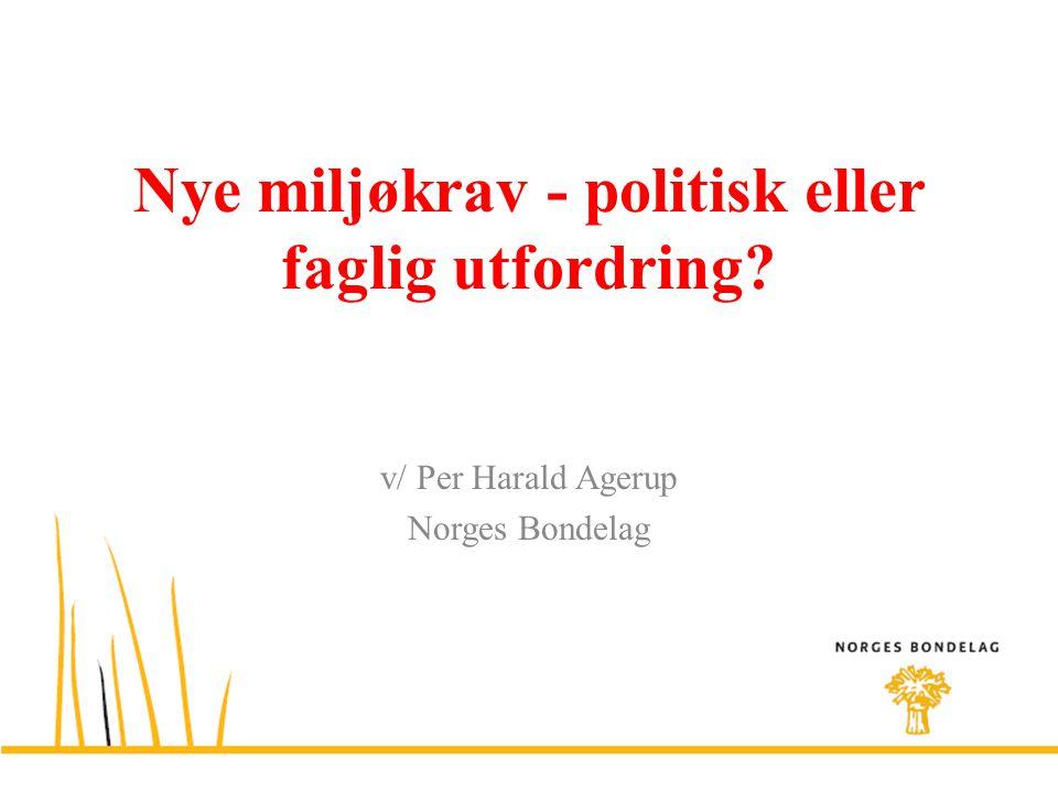 Nye miljøkrav - politisk eller faglig utfordring? v/ Per Harald Agerup Norges Bondelag