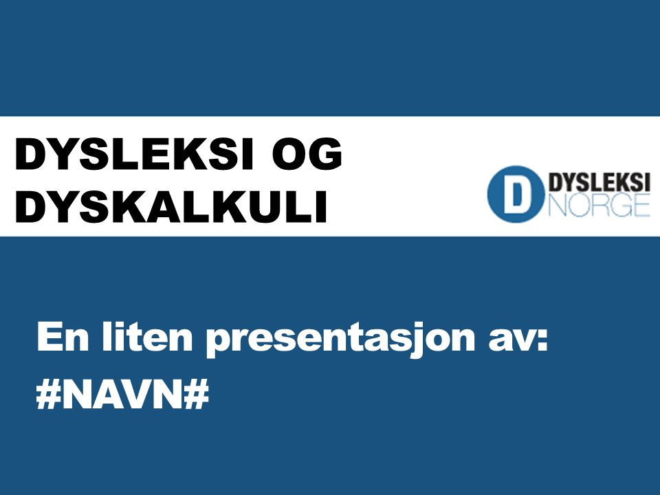 DYSLEKSI OG DYSKALKULI En liten presentasjon av: #NAVN#
