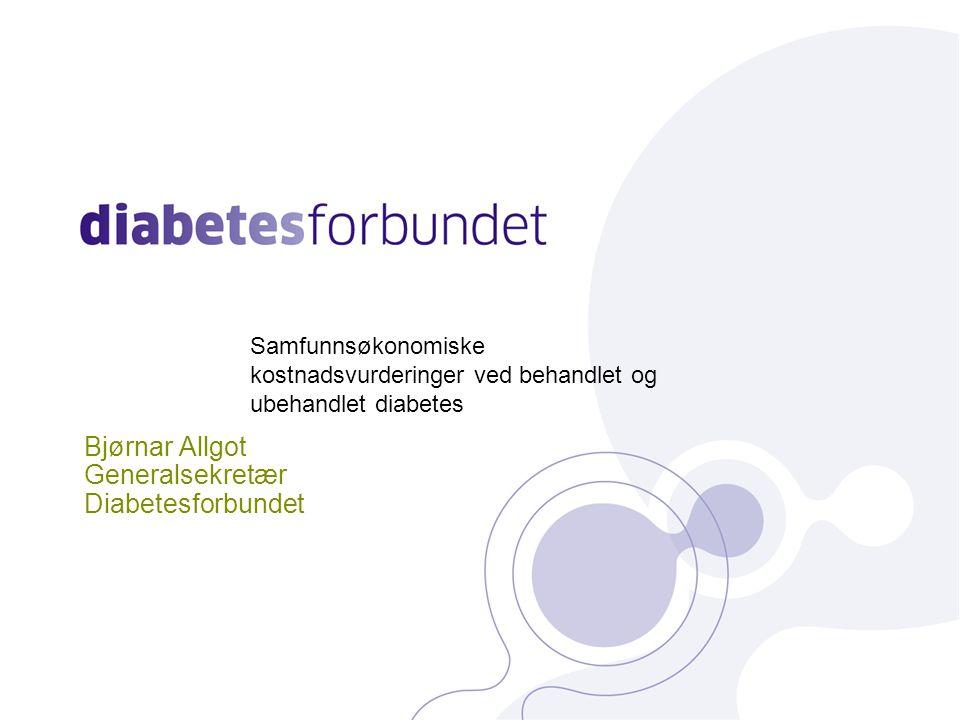 Bjørnar Allgot Generalsekretær Diabetesforbundet Samfunnsøkonomiske kostnadsvurderinger ved behandlet og ubehandlet diabetes