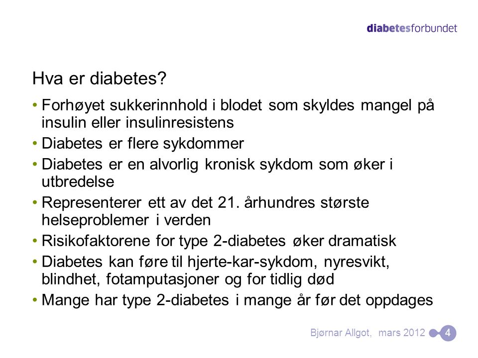 Hva er diabetes? •Forhøyet sukkerinnhold i blodet som skyldes mangel på insulin eller insulinresistens •Diabetes er flere sykdommer •Diabetes er en al