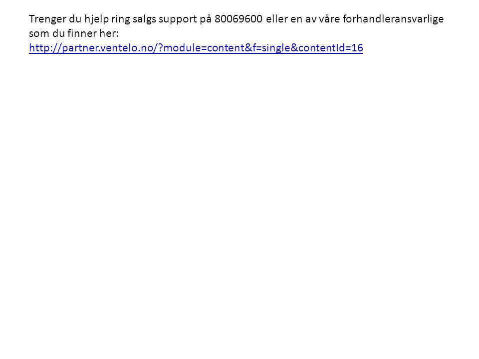 Trenger du hjelp ring salgs support på 80069600 eller en av våre forhandleransvarlige som du finner her: http://partner.ventelo.no/ module=content&f=single&contentId=16 http://partner.ventelo.no/ module=content&f=single&contentId=16