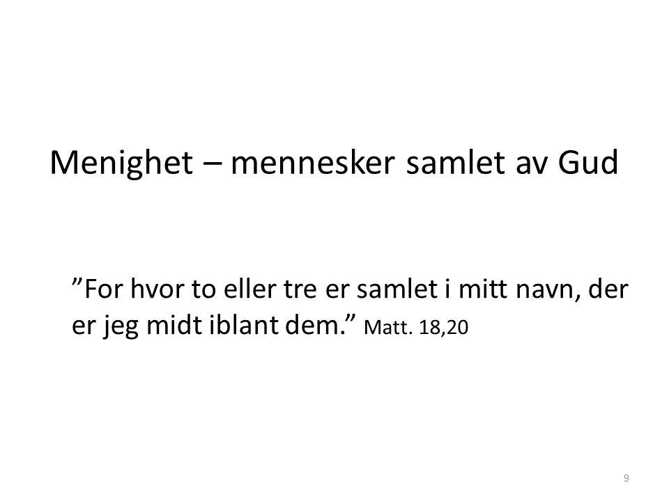 """Menighet – mennesker samlet av Gud """"For hvor to eller tre er samlet i mitt navn, der er jeg midt iblant dem."""" Matt. 18,20 9"""