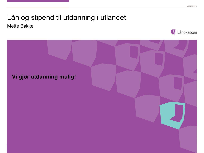 Lånekassen Lån og stipend til utdanning i utlandet Mette Bakke Vi gjør utdanning mulig!