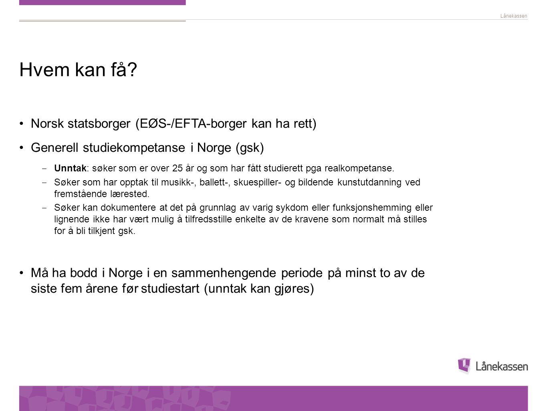 Lånekassen Hvem kan få? •Norsk statsborger (EØS-/EFTA-borger kan ha rett) •Generell studiekompetanse i Norge (gsk) ‒ Unntak: søker som er over 25 år o